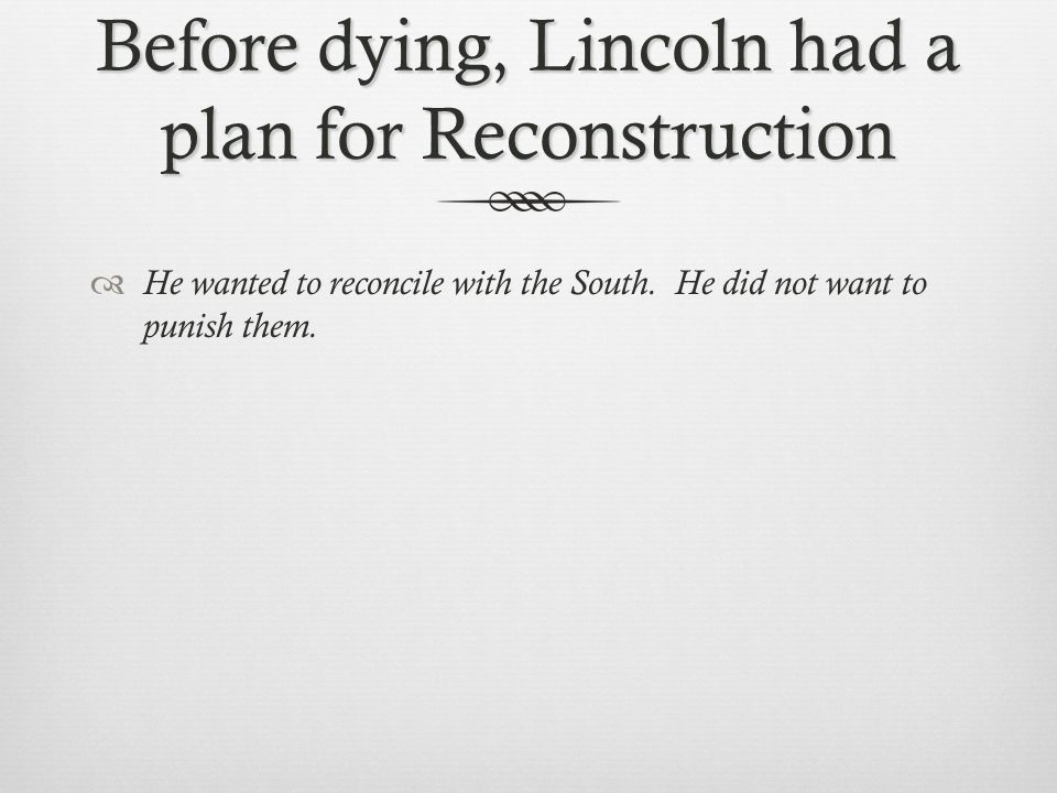 Before dying, Lincoln had a plan for Reconstruction  He wanted to reconcile with the South.