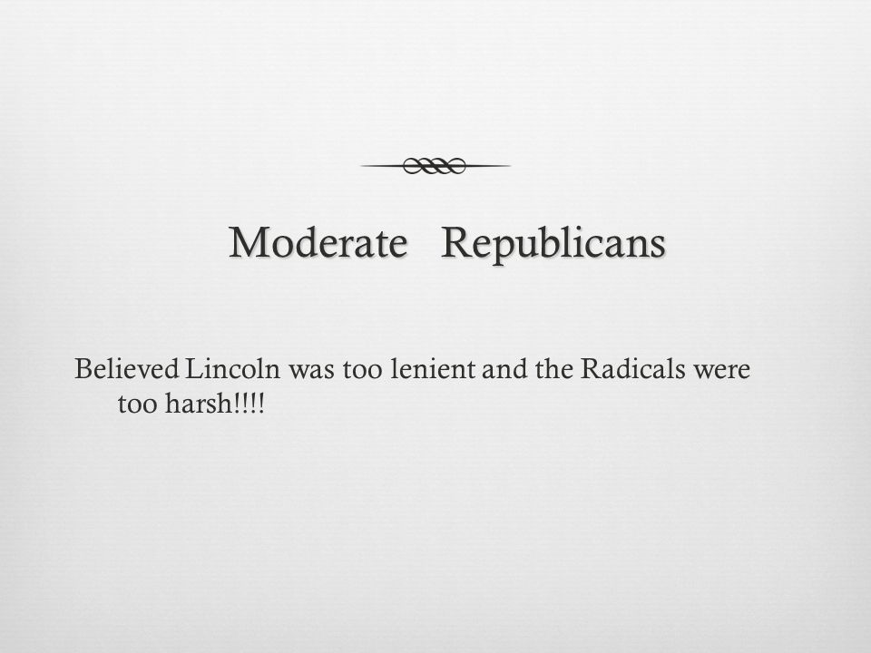 Moderate Republicans Moderate Republicans Believed Lincoln was too lenient and the Radicals were too harsh!!!!