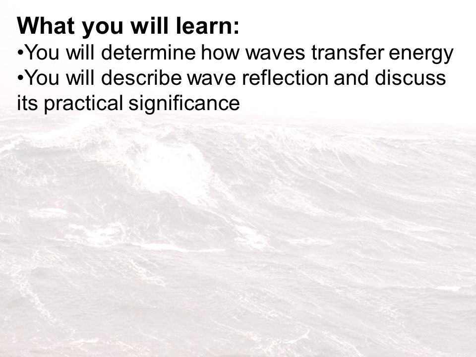 What you will learn: You will determine how waves transfer energy You will describe wave reflection and discuss its practical significance