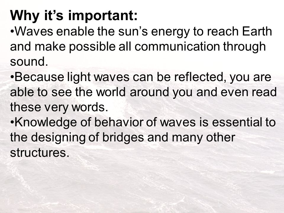 Why it's important: Waves enable the sun's energy to reach Earth and make possible all communication through sound.