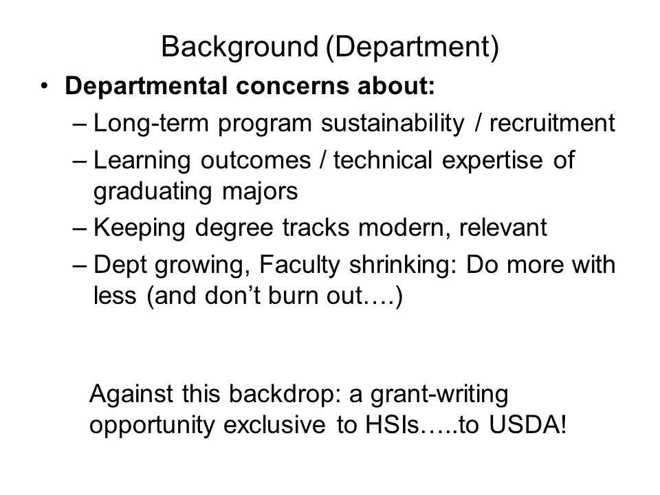 Background (Department) Departmental concerns about: –Long-term program sustainability / recruitment –Learning outcomes / technical expertise of graduating majors –Keeping degree tracks modern, relevant –Dept growing, Faculty shrinking: Do more with less (and don't burn out….) Against this backdrop: a grant-writing opportunity exclusive to HSIs…..to USDA!