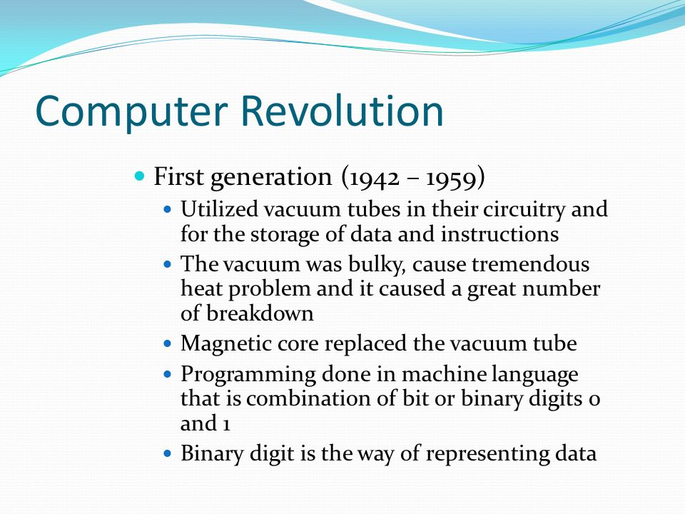 Computer Revolution First generation (1942 – 1959) Utilized vacuum tubes in their circuitry and for the storage of data and instructions The vacuum was bulky, cause tremendous heat problem and it caused a great number of breakdown Magnetic core replaced the vacuum tube Programming done in machine language that is combination of bit or binary digits 0 and 1 Binary digit is the way of representing data