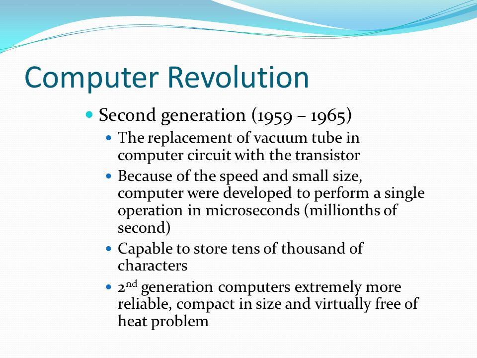 Computer Revolution Second generation (1959 – 1965) The replacement of vacuum tube in computer circuit with the transistor Because of the speed and small size, computer were developed to perform a single operation in microseconds (millionths of second) Capable to store tens of thousand of characters 2 nd generation computers extremely more reliable, compact in size and virtually free of heat problem