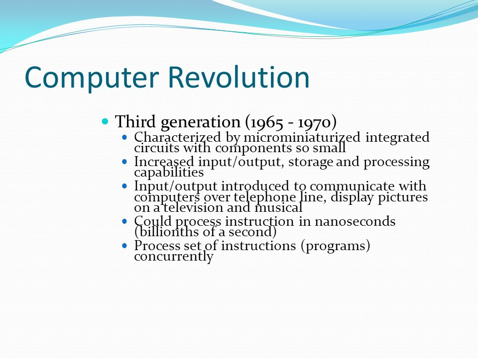 Computer Revolution Third generation (1965 - 1970) Characterized by microminiaturized integrated circuits with components so small Increased input/output, storage and processing capabilities Input/output introduced to communicate with computers over telephone line, display pictures on a television and musical Could process instruction in nanoseconds (billionths of a second) Process set of instructions (programs) concurrently