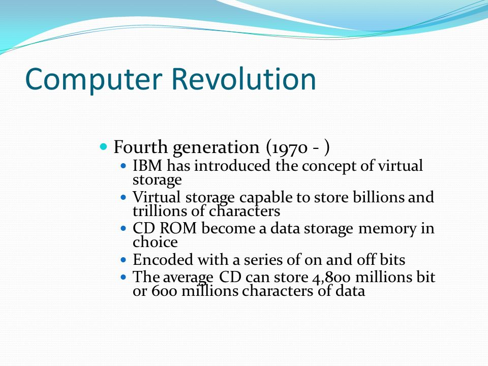 Computer Revolution Fourth generation (1970 - ) IBM has introduced the concept of virtual storage Virtual storage capable to store billions and trillions of characters CD ROM become a data storage memory in choice Encoded with a series of on and off bits The average CD can store 4,800 millions bit or 600 millions characters of data