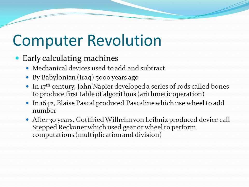 Computer Revolution Early calculating machines Mechanical devices used to add and subtract By Babylonian (Iraq) 5000 years ago In 17 th century, John Napier developed a series of rods called bones to produce first table of algorithms (arithmetic operation) In 1642, Blaise Pascal produced Pascaline which use wheel to add number After 30 years.