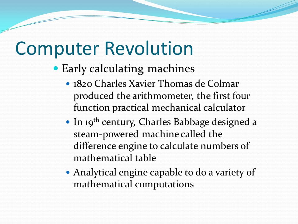 Computer Revolution Early calculating machines 1820 Charles Xavier Thomas de Colmar produced the arithmometer, the first four function practical mechanical calculator In 19 th century, Charles Babbage designed a steam-powered machine called the difference engine to calculate numbers of mathematical table Analytical engine capable to do a variety of mathematical computations