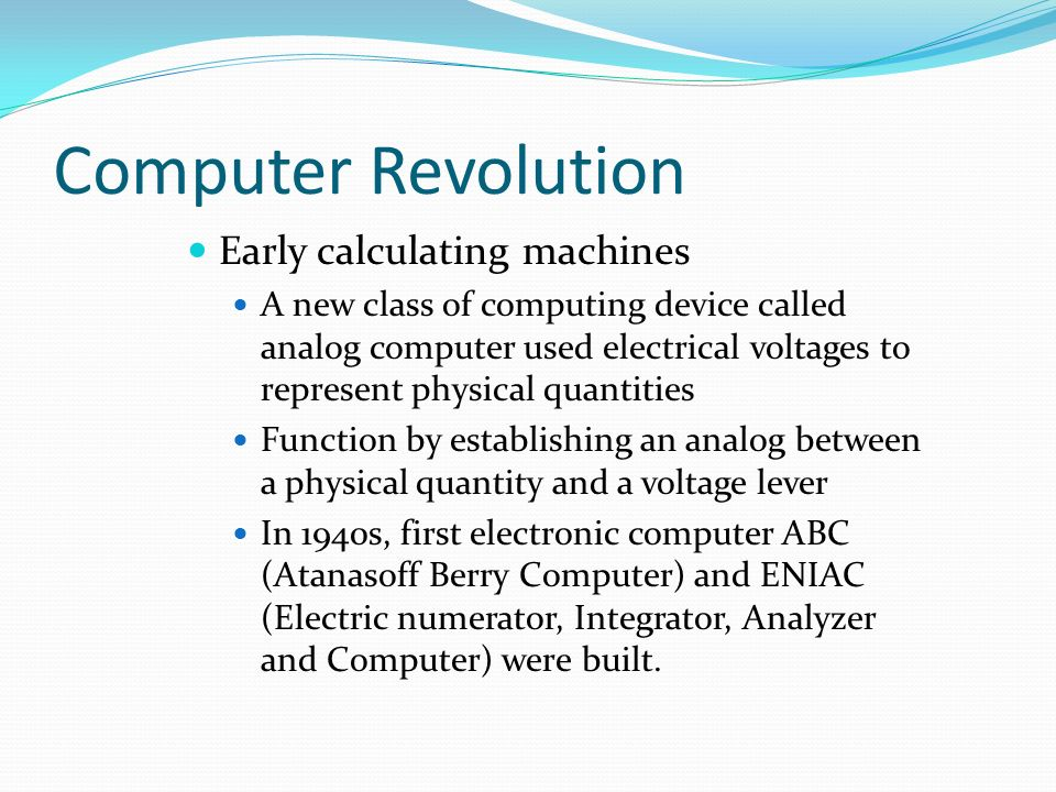 Computer Revolution Early calculating machines A new class of computing device called analog computer used electrical voltages to represent physical quantities Function by establishing an analog between a physical quantity and a voltage lever In 1940s, first electronic computer ABC (Atanasoff Berry Computer) and ENIAC (Electric numerator, Integrator, Analyzer and Computer) were built.