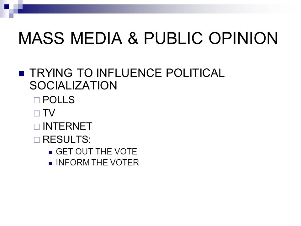 MASS MEDIA & PUBLIC OPINION TRYING TO INFLUENCE POLITICAL SOCIALIZATION  POLLS  TV  INTERNET  RESULTS: GET OUT THE VOTE INFORM THE VOTER