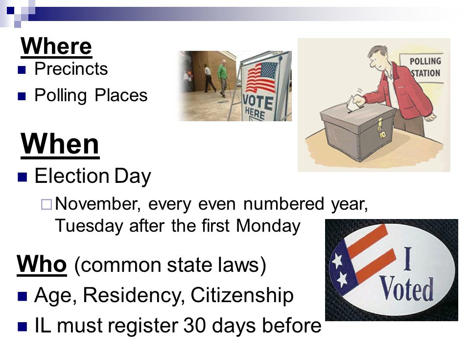 Where Precincts Polling Places When Election Day  November, every even numbered year, Tuesday after the first Monday Who (common state laws) Age, Residency, Citizenship IL must register 30 days before