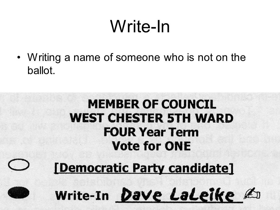 Write-In Writing a name of someone who is not on the ballot.