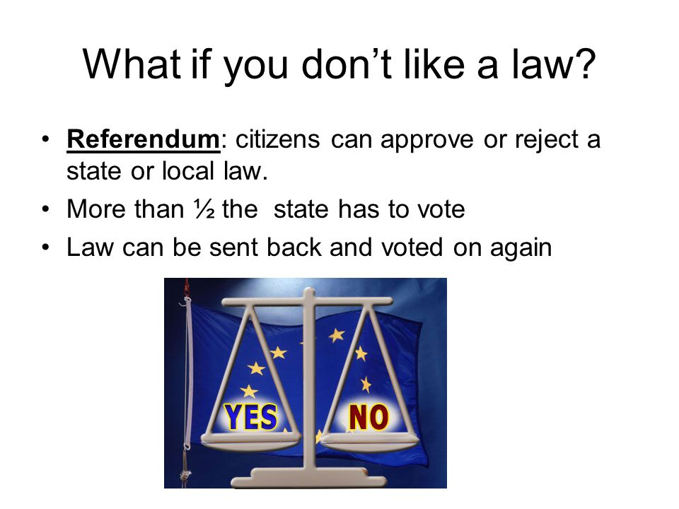 What if you don't like a law. Referendum: citizens can approve or reject a state or local law.