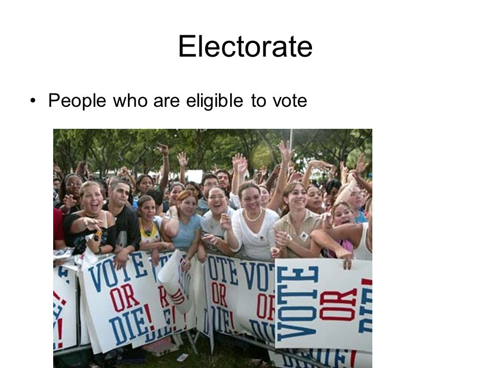 Electorate People who are eligible to vote
