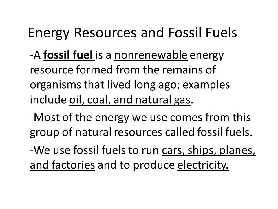 Energy Resources and Fossil Fuels -A fossil fuel is a nonrenewable energy resource formed from the remains of organisms that lived long ago; examples include oil, coal, and natural gas.