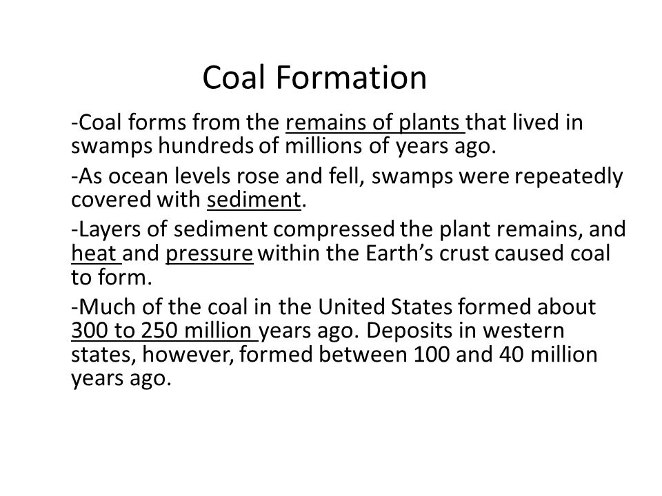 Coal Formation -Coal forms from the remains of plants that lived in swamps hundreds of millions of years ago.