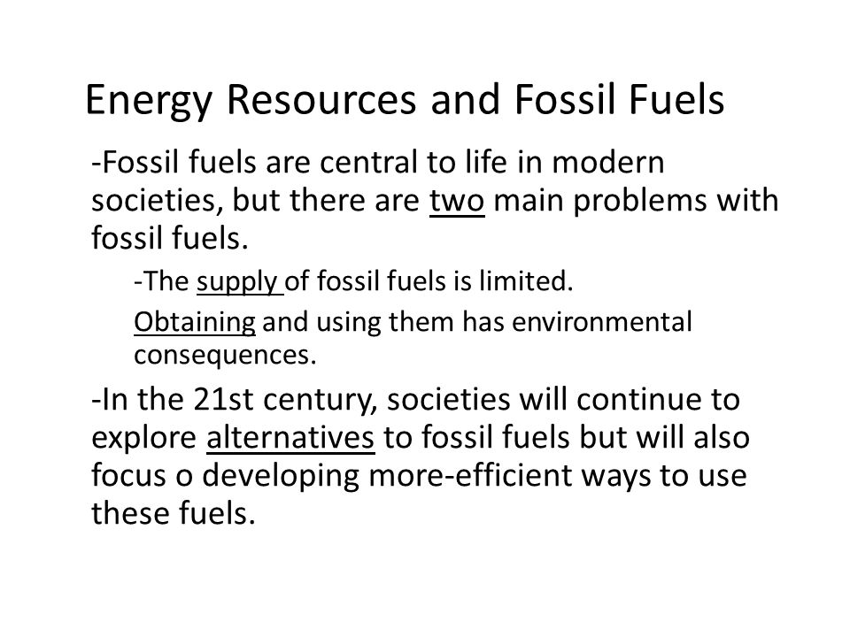 Energy Resources and Fossil Fuels -Fossil fuels are central to life in modern societies, but there are two main problems with fossil fuels.