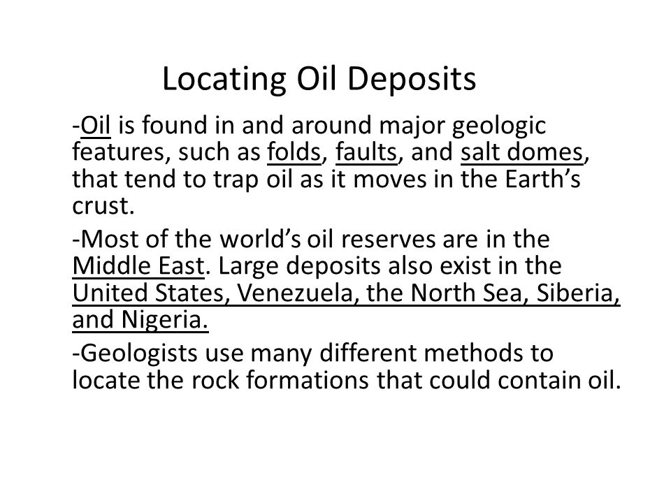 Locating Oil Deposits -Oil is found in and around major geologic features, such as folds, faults, and salt domes, that tend to trap oil as it moves in the Earth's crust.