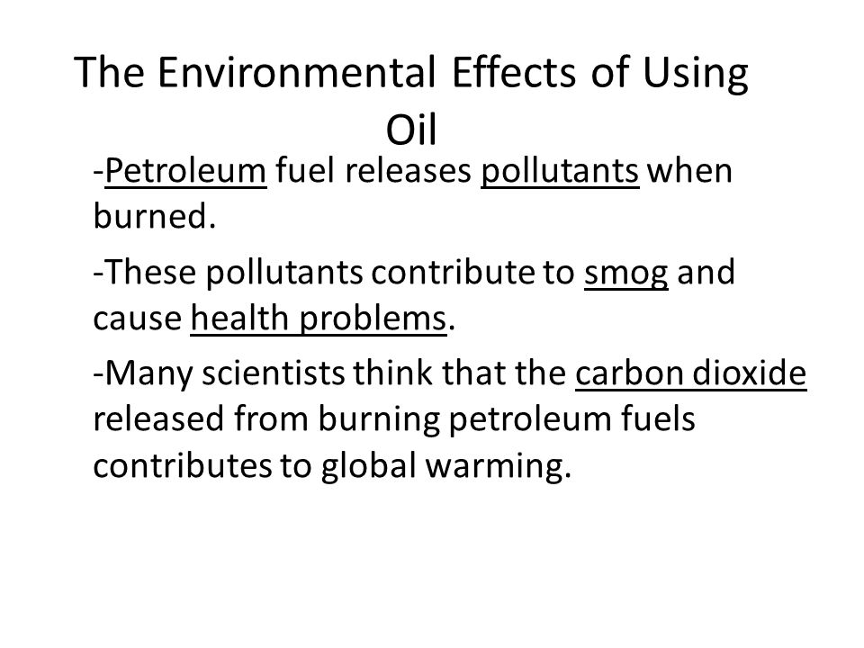 The Environmental Effects of Using Oil -Petroleum fuel releases pollutants when burned.