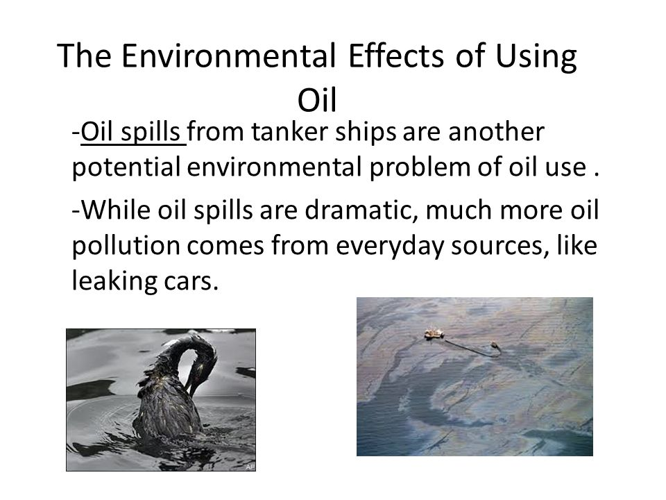 The Environmental Effects of Using Oil -Oil spills from tanker ships are another potential environmental problem of oil use.