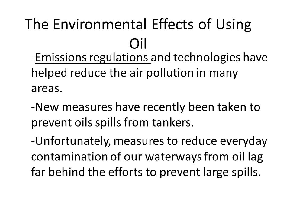 The Environmental Effects of Using Oil -Emissions regulations and technologies have helped reduce the air pollution in many areas.