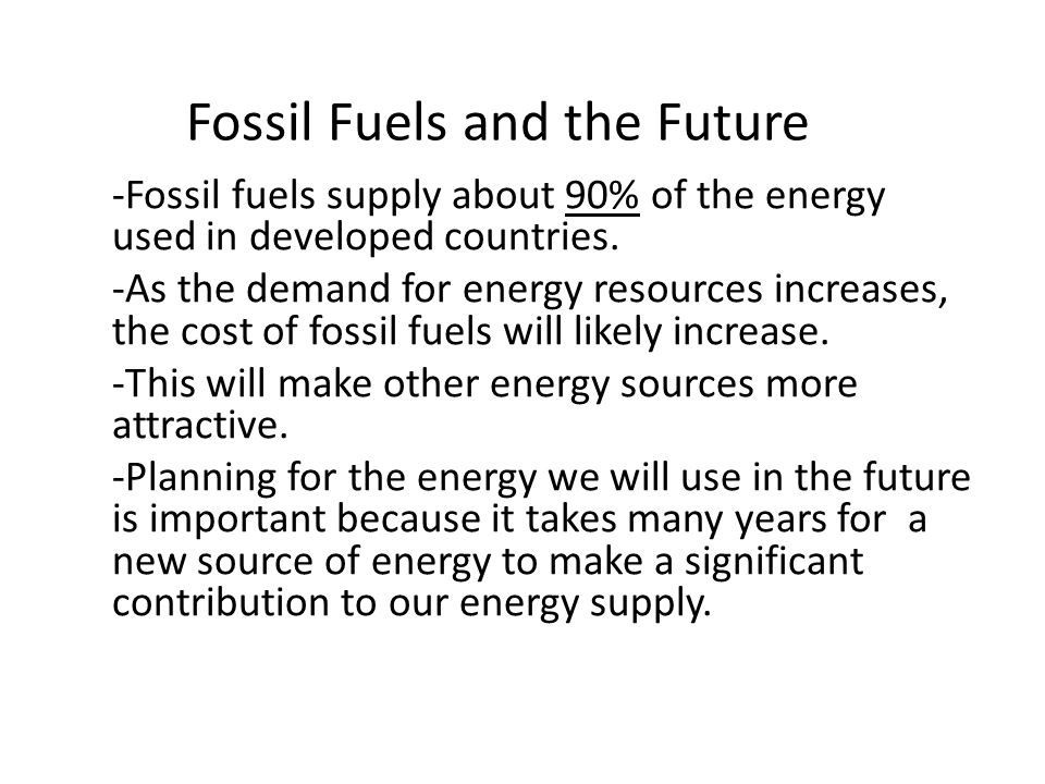Fossil Fuels and the Future -Fossil fuels supply about 90% of the energy used in developed countries.