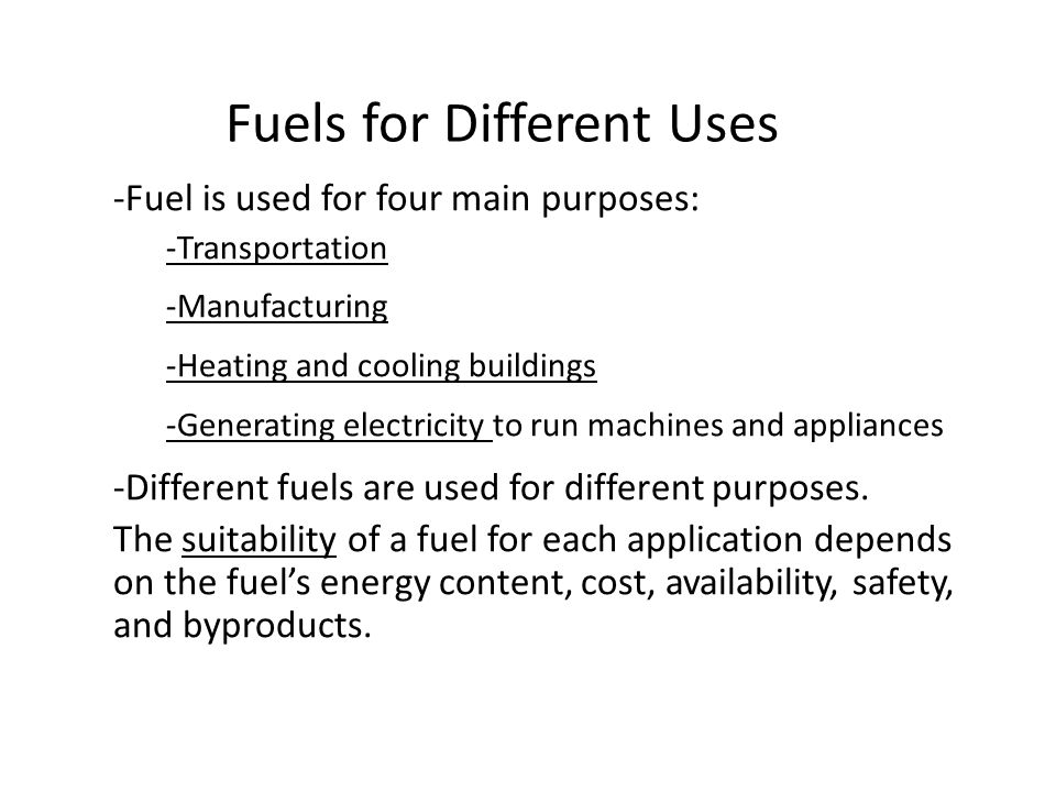 Fuels for Different Uses -Fuel is used for four main purposes: -Transportation -Manufacturing -Heating and cooling buildings -Generating electricity to run machines and appliances -Different fuels are used for different purposes.