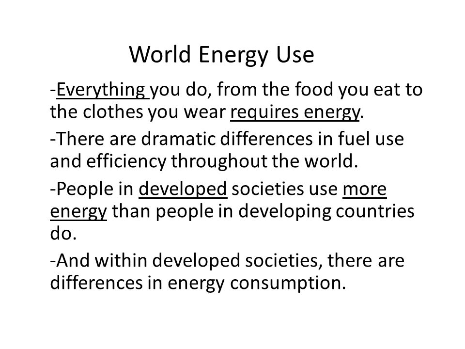 World Energy Use -Everything you do, from the food you eat to the clothes you wear requires energy.