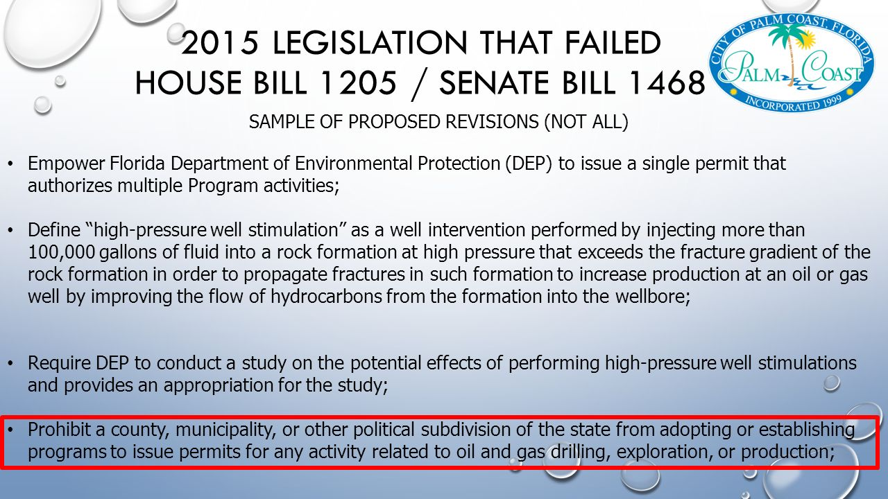 2015 LEGISLATION THAT FAILED HOUSE BILL 1205 / SENATE BILL 1468 SAMPLE OF PROPOSED REVISIONS (NOT ALL) Empower Florida Department of Environmental Protection (DEP) to issue a single permit that authorizes multiple Program activities; Define high-pressure well stimulation as a well intervention performed by injecting more than 100,000 gallons of fluid into a rock formation at high pressure that exceeds the fracture gradient of the rock formation in order to propagate fractures in such formation to increase production at an oil or gas well by improving the flow of hydrocarbons from the formation into the wellbore; Require DEP to conduct a study on the potential effects of performing high-pressure well stimulations and provides an appropriation for the study; Prohibit a county, municipality, or other political subdivision of the state from adopting or establishing programs to issue permits for any activity related to oil and gas drilling, exploration, or production;