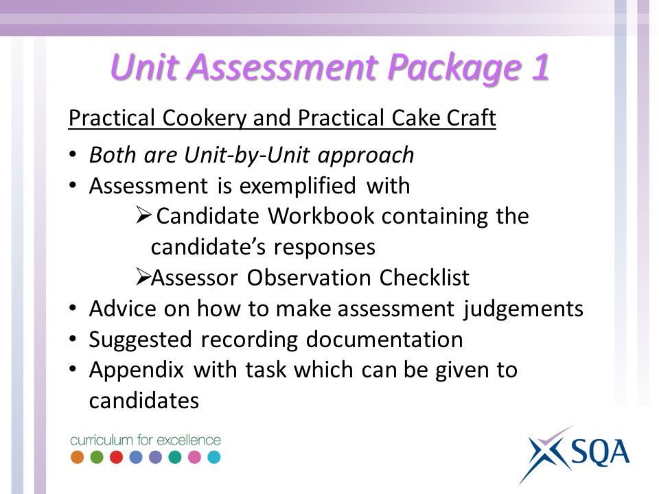 Unit Assessment Package 1 Practical Cookery and Practical Cake Craft Both are Unit-by-Unit approach Assessment is exemplified with  Candidate Workbook containing the candidate's responses  Assessor Observation Checklist Advice on how to make assessment judgements Suggested recording documentation Appendix with task which can be given to candidates