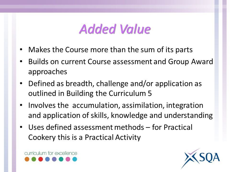 Added Value Makes the Course more than the sum of its parts Builds on current Course assessment and Group Award approaches Defined as breadth, challenge and/or application as outlined in Building the Curriculum 5 Involves the accumulation, assimilation, integration and application of skills, knowledge and understanding Uses defined assessment methods – for Practical Cookery this is a Practical Activity