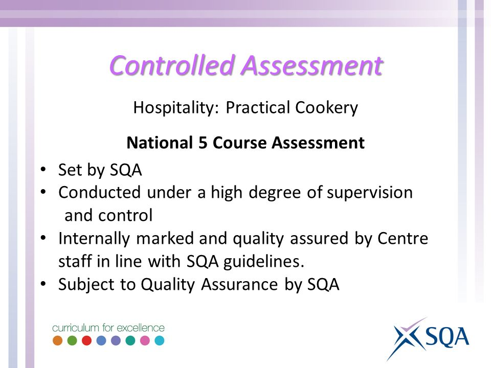 Controlled Assessment Hospitality: Practical Cookery National 5 Course Assessment Set by SQA Conducted under a high degree of supervision and control Internally marked and quality assured by Centre staff in line with SQA guidelines.