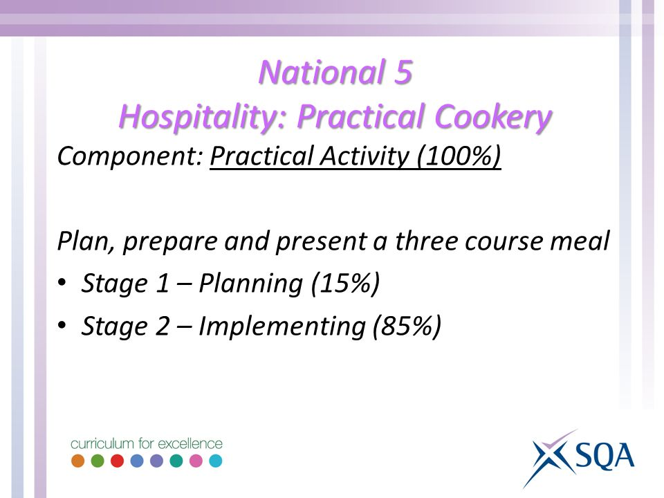 National 5 Hospitality: Practical Cookery Component: Practical Activity (100%) Plan, prepare and present a three course meal Stage 1 – Planning (15%) Stage 2 – Implementing (85%)