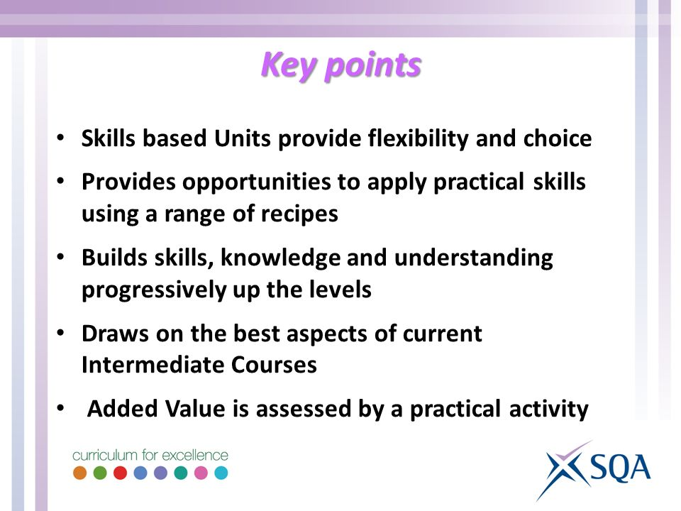 Key points Skills based Units provide flexibility and choice Provides opportunities to apply practical skills using a range of recipes Builds skills, knowledge and understanding progressively up the levels Draws on the best aspects of current Intermediate Courses Added Value is assessed by a practical activity