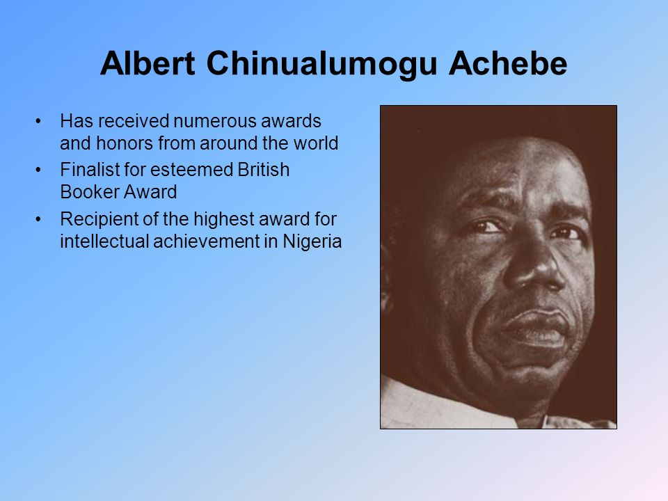 Albert Chinualumogu Achebe Has received numerous awards and honors from around the world Finalist for esteemed British Booker Award Recipient of the highest award for intellectual achievement in Nigeria