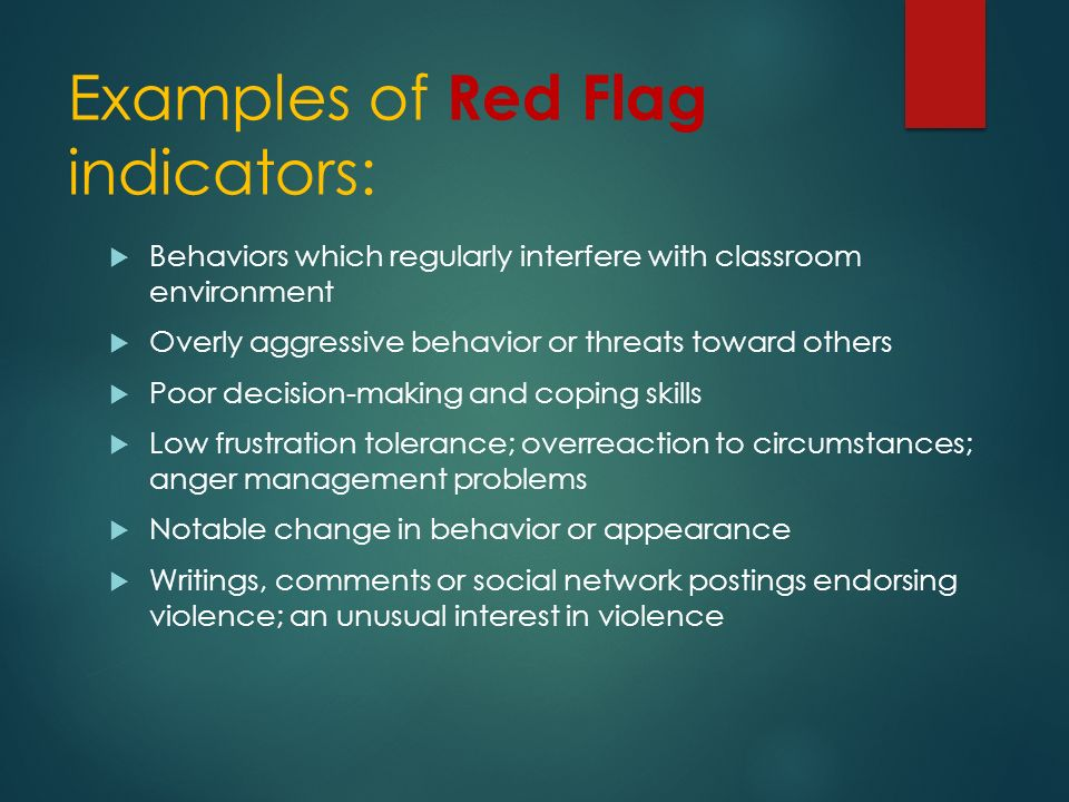 Examples of Red Flag indicators:  Behaviors which regularly interfere with classroom environment  Overly aggressive behavior or threats toward others  Poor decision-making and coping skills  Low frustration tolerance; overreaction to circumstances; anger management problems  Notable change in behavior or appearance  Writings, comments or social network postings endorsing violence; an unusual interest in violence
