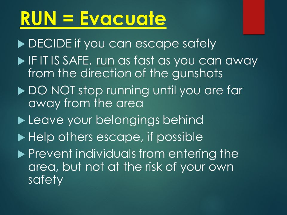 RUN = Evacuate  DECIDE if you can escape safely  IF IT IS SAFE, run as fast as you can away from the direction of the gunshots  DO NOT stop running until you are far away from the area  Leave your belongings behind  Help others escape, if possible  Prevent individuals from entering the area, but not at the risk of your own safety