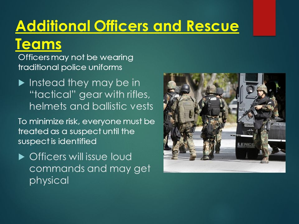 Additional Officers and Rescue Teams Officers may not be wearing traditional police uniforms  Instead they may be in tactical gear with rifles, helmets and ballistic vests To minimize risk, everyone must be treated as a suspect until the suspect is identified  Officers will issue loud commands and may get physical