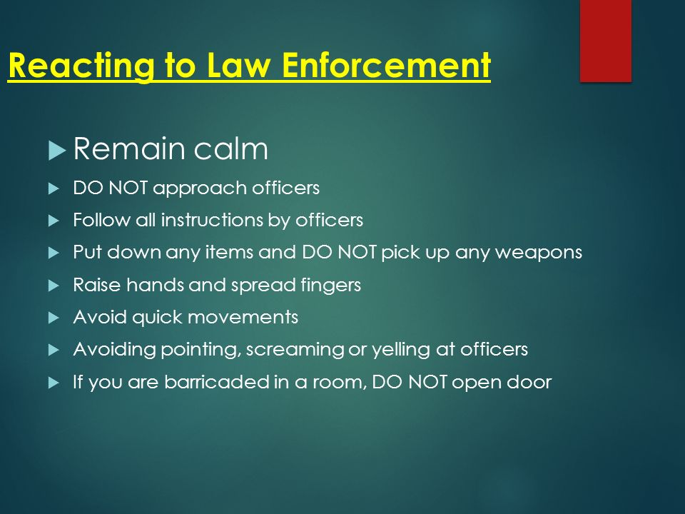Reacting to Law Enforcement  Remain calm  DO NOT approach officers  Follow all instructions by officers  Put down any items and DO NOT pick up any weapons  Raise hands and spread fingers  Avoid quick movements  Avoiding pointing, screaming or yelling at officers  If you are barricaded in a room, DO NOT open door