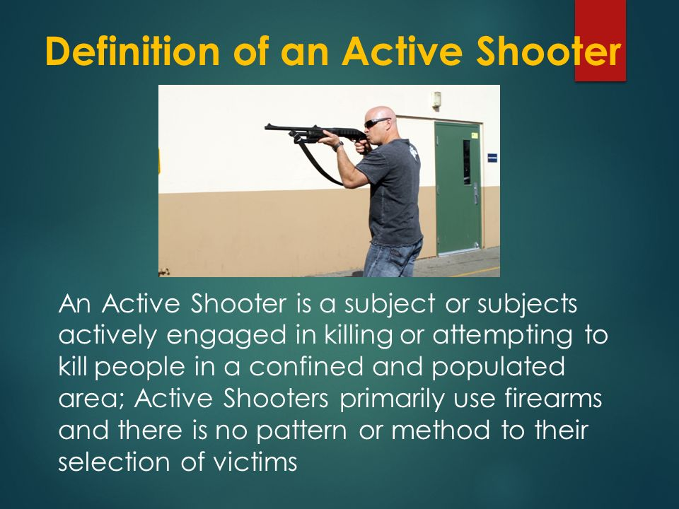 Definition of an Active Shooter An Active Shooter is a subject or subjects actively engaged in killing or attempting to kill people in a confined and populated area; Active Shooters primarily use firearms and there is no pattern or method to their selection of victims