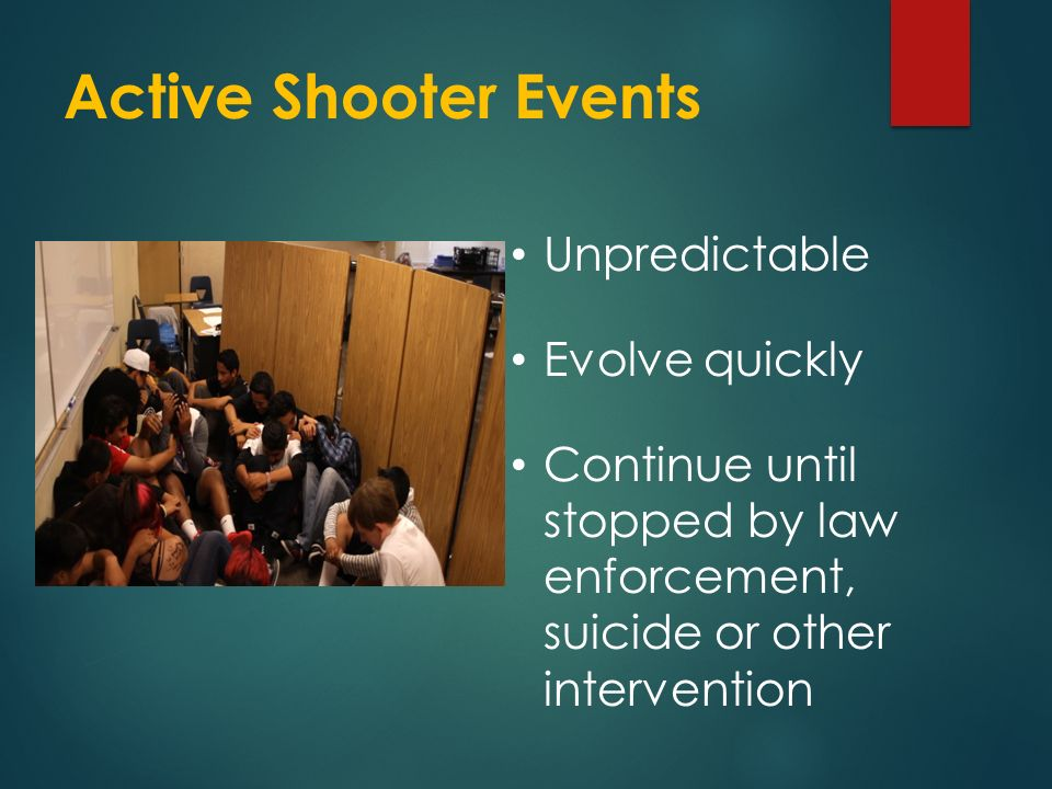 Active Shooter Events Unpredictable Evolve quickly Continue until stopped by law enforcement, suicide or other intervention