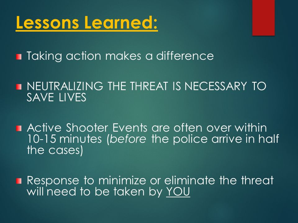 Lessons Learned: Taking action makes a difference NEUTRALIZING THE THREAT IS NECESSARY TO SAVE LIVES Active Shooter Events are often over within 10-15 minutes (before the police arrive in half the cases) Response to minimize or eliminate the threat will need to be taken by YOU