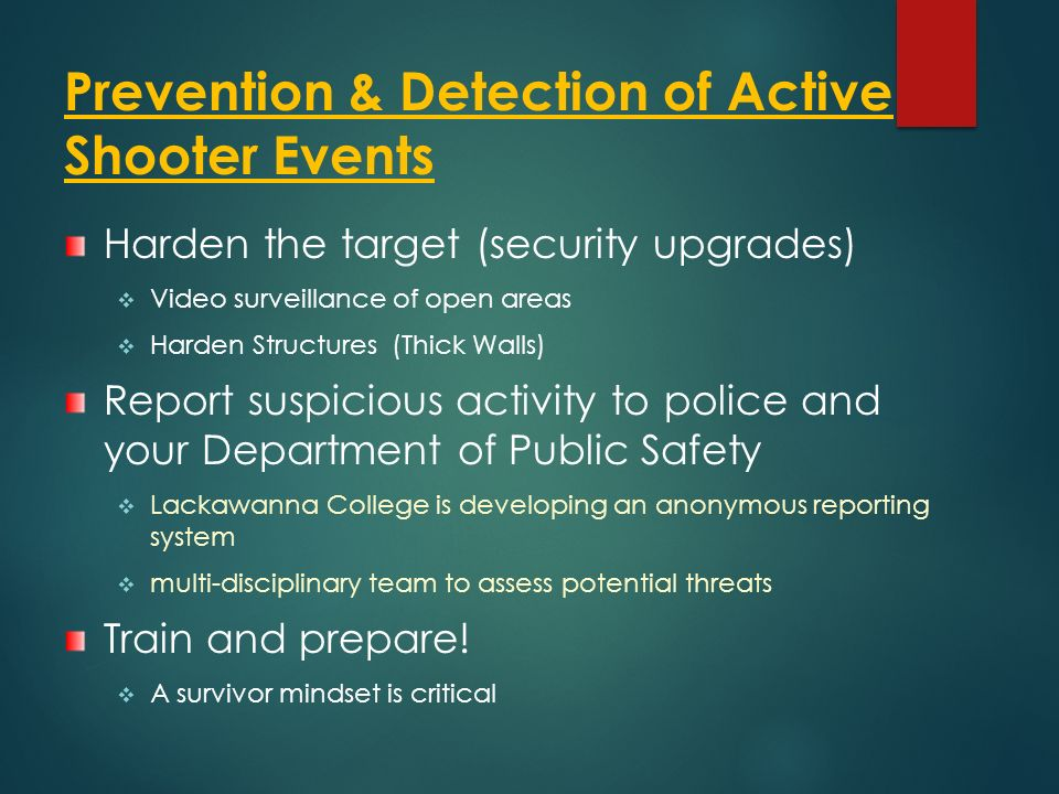 Prevention & Detection of Active Shooter Events Harden the target (security upgrades)  Video surveillance of open areas  Harden Structures (Thick Walls) Report suspicious activity to police and your Department of Public Safety  Lackawanna College is developing an anonymous reporting system  multi-disciplinary team to assess potential threats Train and prepare.