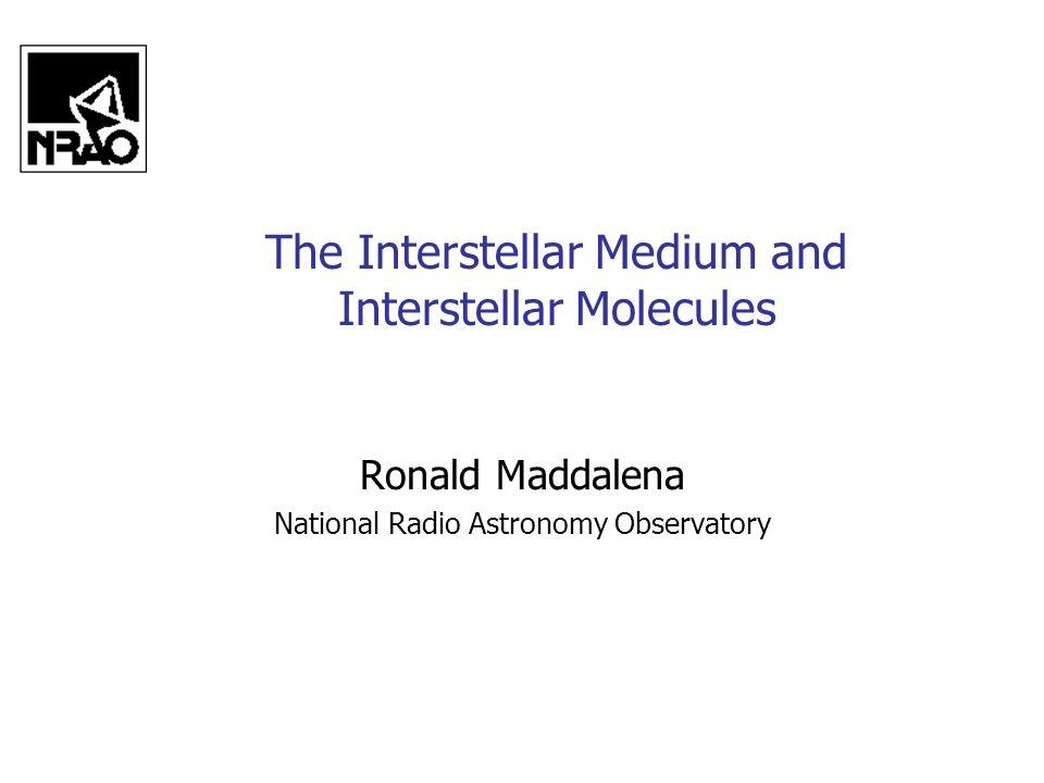 The Interstellar Medium and Interstellar Molecules Ronald Maddalena National Radio Astronomy Observatory