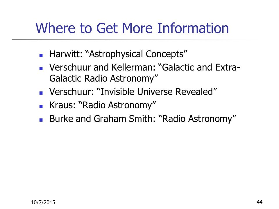 10/7/201544 Where to Get More Information Harwitt: Astrophysical Concepts Verschuur and Kellerman: Galactic and Extra- Galactic Radio Astronomy Verschuur: Invisible Universe Revealed Kraus: Radio Astronomy Burke and Graham Smith: Radio Astronomy