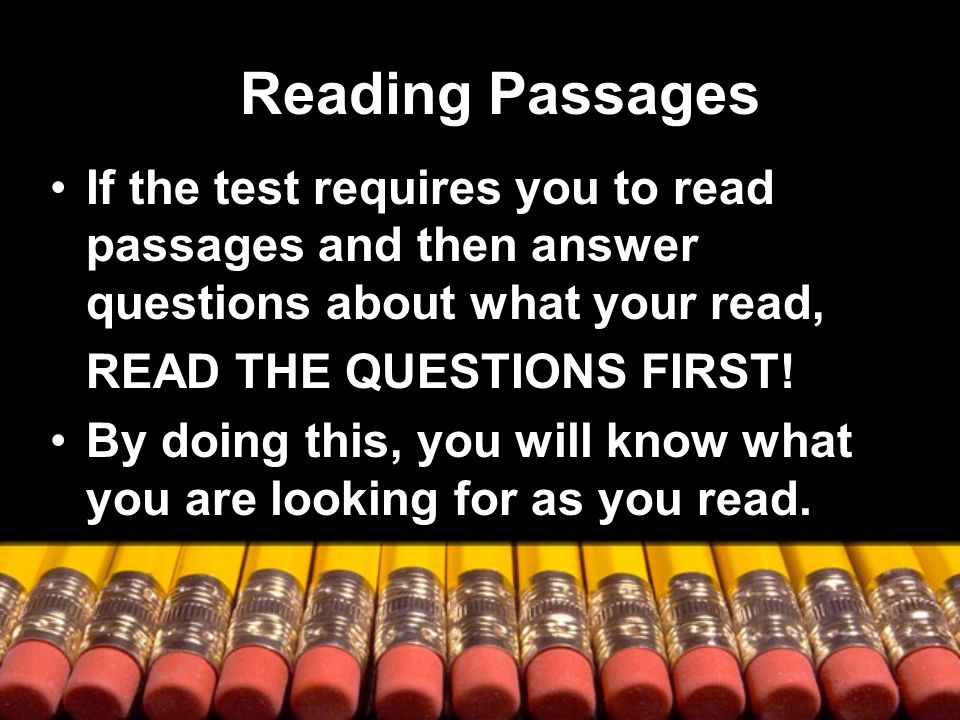 Reading Passages If the test requires you to read passages and then answer questions about what your read, READ THE QUESTIONS FIRST.