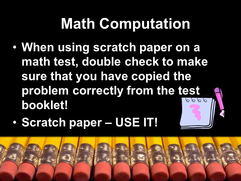 Math Computation When using scratch paper on a math test, double check to make sure that you have copied the problem correctly from the test booklet.