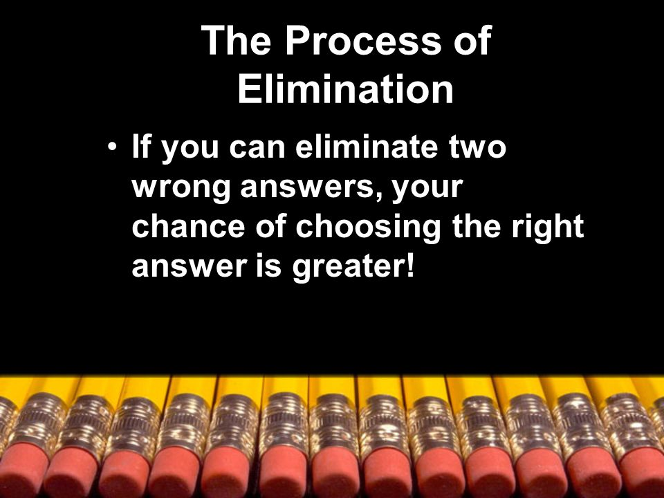 The Process of Elimination If you can eliminate two wrong answers, your chance of choosing the right answer is greater!