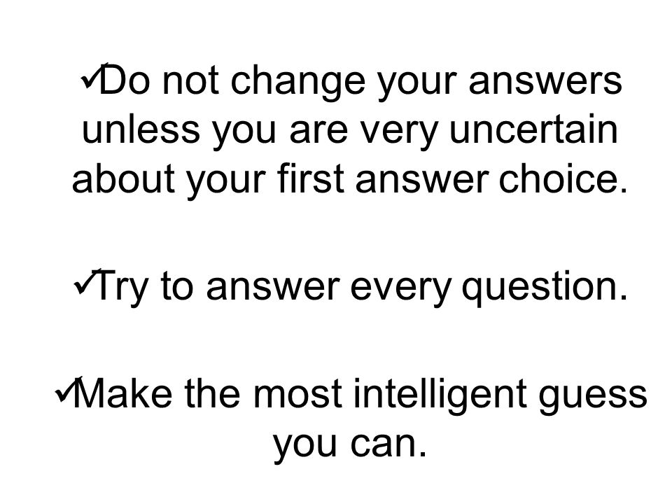 Do not change your answers unless you are very uncertain about your first answer choice.