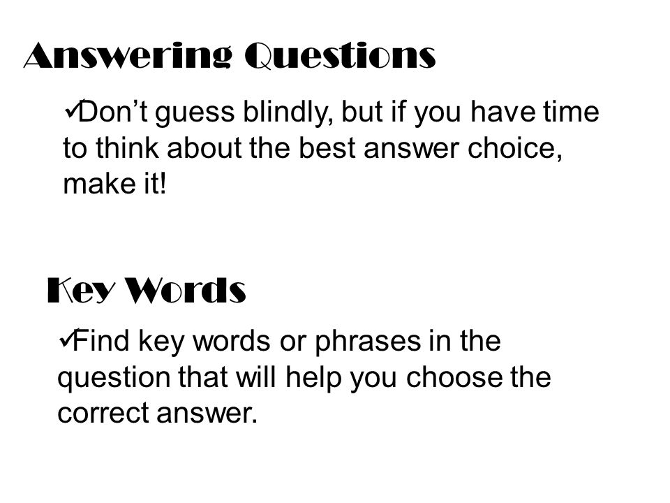 Answering Questions Don't guess blindly, but if you have time to think about the best answer choice, make it.