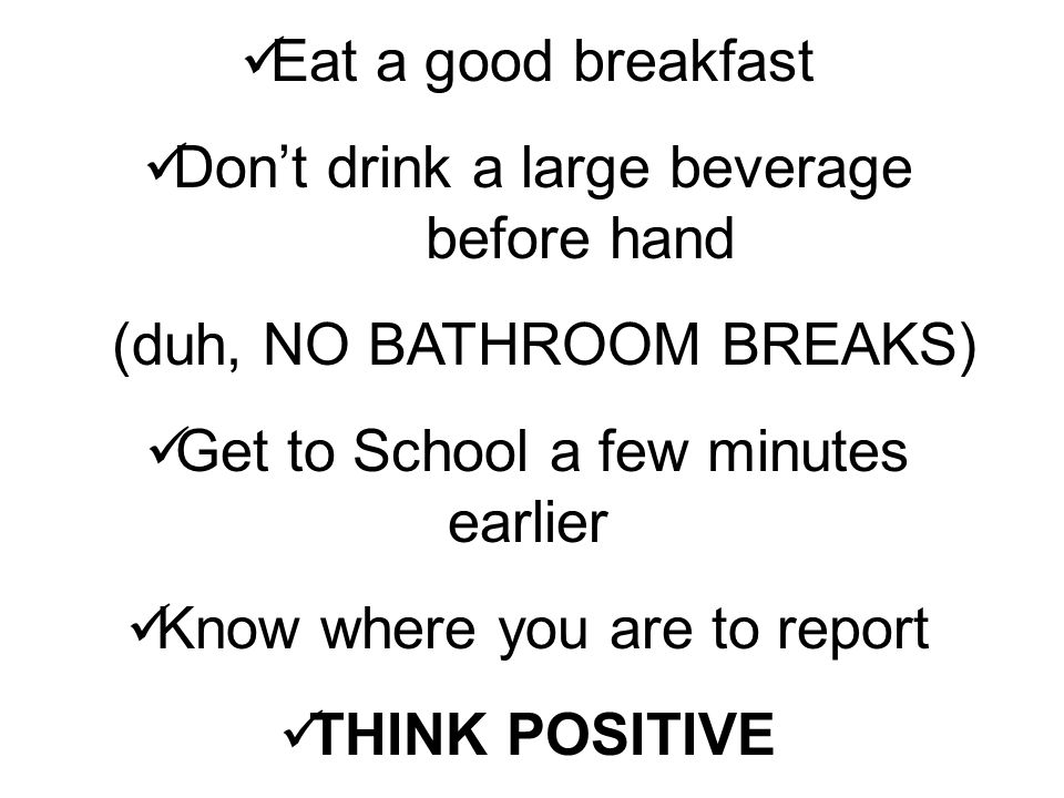 Eat a good breakfast Don't drink a large beverage before hand (duh, NO BATHROOM BREAKS) Get to School a few minutes earlier Know where you are to report THINK POSITIVE